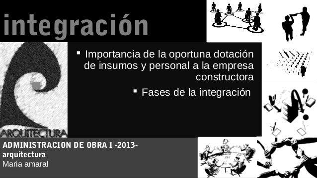 integración  Importancia de la oportuna dotación de insumos y personal a la empresa constructora  Fases de la integració...