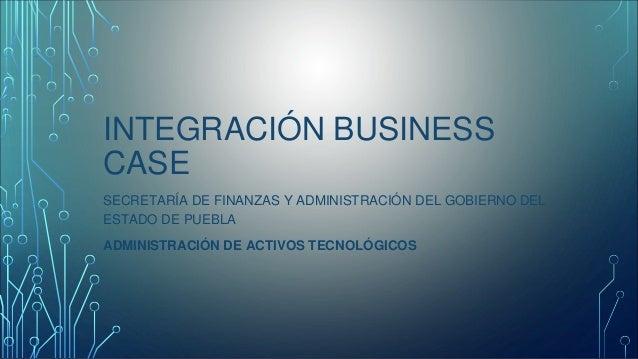 INTEGRACIÓN BUSINESS  CASE  SECRETARÍA DE FINANZAS Y ADMINISTRACIÓN DEL GOBIERNO DEL  ESTADO DE PUEBLA  ADMINISTRACIÓN DE ...