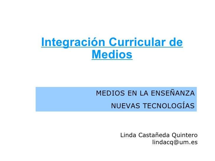 Integración Curricular de Medios MEDIOS EN LA ENSEÑANZA NUEVAS TECNOLOGÍAS Linda Castañeda Quintero lindacq@um.es