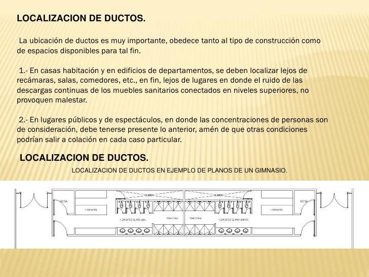 LOCALIZACION DE DUCTOS. La ubicación de ductos es muy importante, obedece tanto al tipo de construcción comode espacios di...
