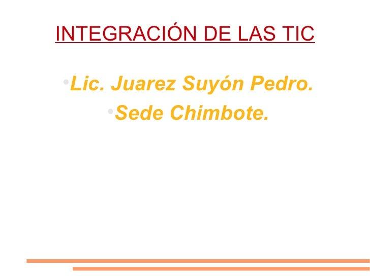 INTEGRACIÓN DE LAS TIC <ul><li>Lic. Juarez Suyón Pedro. </li></ul><ul><li>Sede Chimbote. </li></ul>