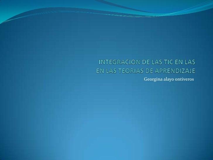 INTEGRACION DE LAS TIC EN LASEN LAS TEORIAS DE APRENDIZAJE<br />Georgina alayoontiveros<br />