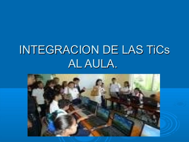 IINNTTEEGGRRAACCIIOONN DDEE LLAASS TTiiCCss  AALL AAUULLAA..