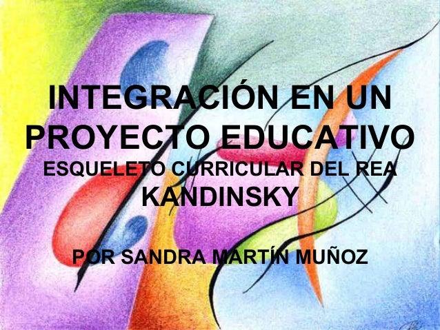 INTEGRACIÓN EN UN PROYECTO EDUCATIVO ESQUELETO CURRICULAR DEL REA KANDINSKY POR SANDRA MARTÍN MUÑOZ
