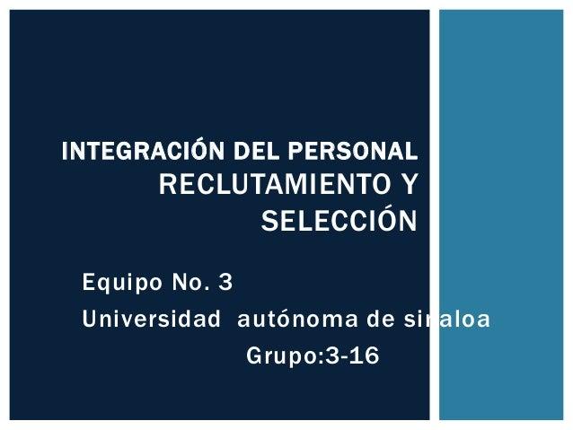 Equipo No. 3Universidad autónoma de sinaloaGrupo:3-16INTEGRACIÓN DEL PERSONALRECLUTAMIENTO YSELECCIÓN
