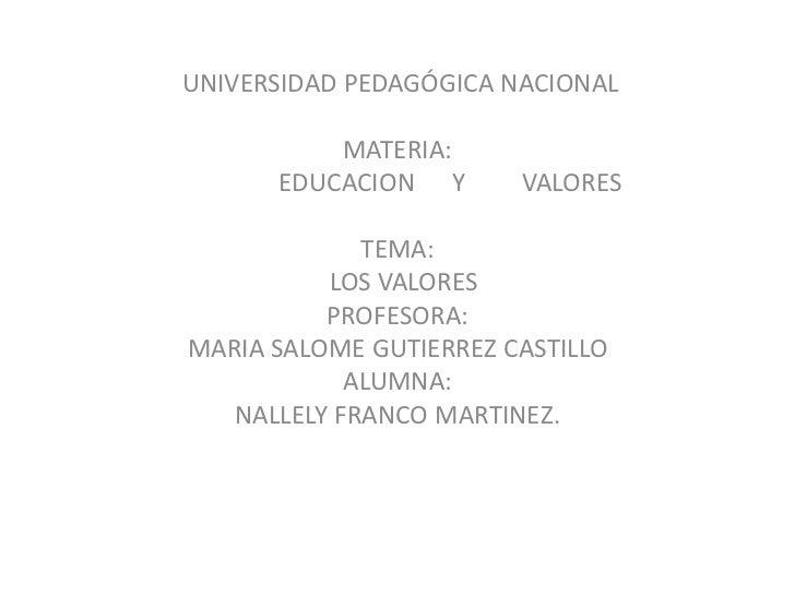 UNIVERSIDAD PEDAGÓGICA NACIONAL<br /><br />MATERIA:<br />                 EDUCACION      Y         VALORES<br /><br />T...