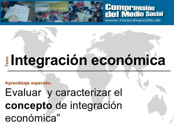 """Integración económica Tema Aprendizaje esperado:   Evaluar  y caracterizar el  concepto  de integración económica"""""""