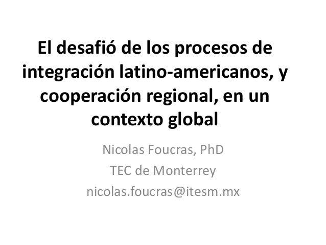 El desafió de los procesos de  integración latino-americanos, y  cooperación regional, en un  contexto global  Nicolas Fou...