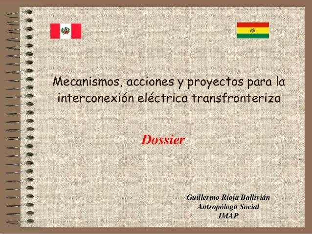 Mecanismos, acciones y proyectos para la interconexión eléctrica transfronteriza  Dossier  Guillermo Rioja Ballivián Antro...