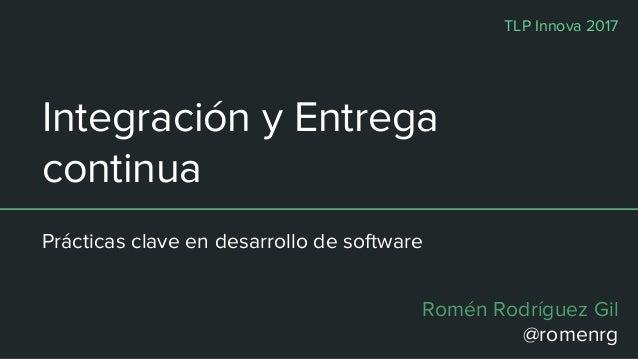 Integración y Entrega continua Prácticas clave en desarrollo de software Romén Rodríguez Gil @romenrg TLP Innova 2017