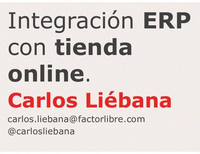 Integración ERP con tienda online. Carlos Liébana carlos.liebana@factorlibre.com @carlosliebana