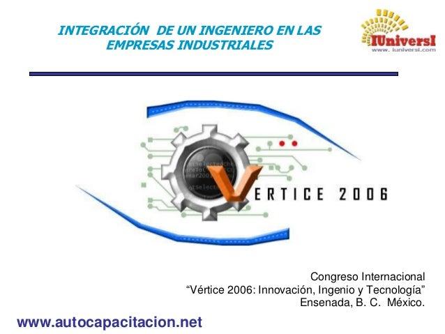 """www.autocapacitacion.net INTEGRACIÓN DE UN INGENIERO EN LAS EMPRESAS INDUSTRIALES Congreso Internacional """"Vértice 2006: In..."""