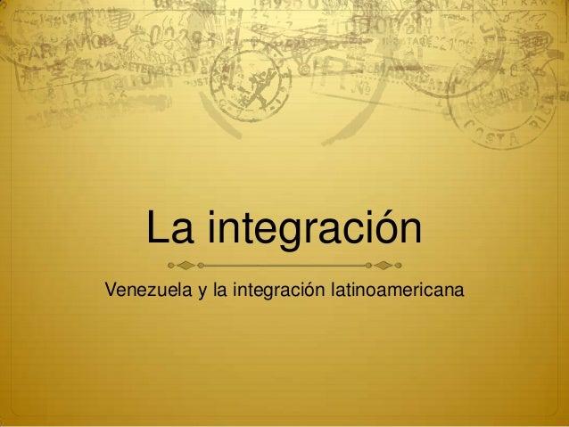 La integraciónVenezuela y la integración latinoamericana