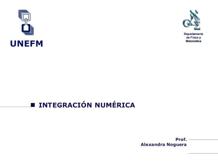INTEGRACIÓN NUMÉRICA Prof. Alexandra Noguera UNEFM Departamento de Física y Matemática