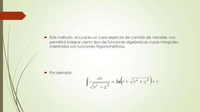  Este método, el cual es un caso especial de cambio de variable, nospermitirá integrar cierto tipo de funciones algebraic...