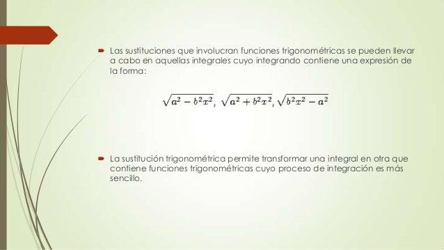  Las sustituciones que involucran funciones trigonométricas se pueden llevara cabo en aquellas integrales cuyo integrando...