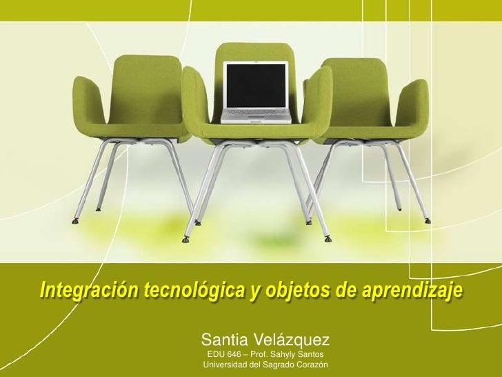 Integracióntecnológica y objetos de aprendizaje<br />Santia Velázquez<br />EDU 646 – Prof. Sahyly Santos<br />Universidad ...