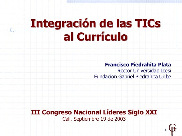1 Integración de las TICs al Currículo Francisco Piedrahita Plata Rector Universidad Icesi Fundación Gabriel Piedrahita Ur...