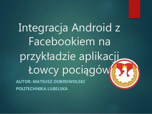 Integracja Android z Facebookiem na przykładzie aplikacji Łowcy pociągów AUTOR: MATEUSZ DOBROWOLSKI POLITECHNIKA LUBELSKA