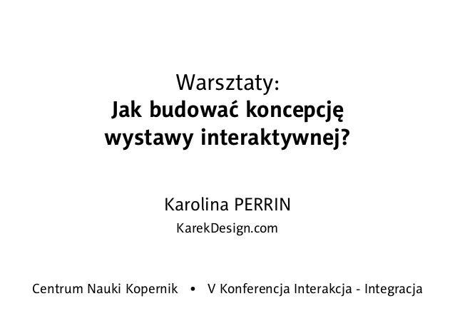 Warsztaty: Jak budować koncepcję wystawy interaktywnej? Karolina PERRIN KarekDesign.com Centrum Nauki Kopernik • V Konfere...