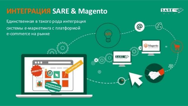 ИНТЕГРАЦИЯ SARE & Magento Единственная в такого рода интеграция системы e-маркетинга с платформой e-commerce на рынке