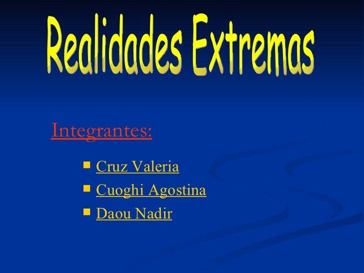 Integrantes: <ul><li>Cruz Valeria </li></ul><ul><li>Cuoghi Agostina </li></ul><ul><li>Daou Nadir </li></ul>Realidades Extr...