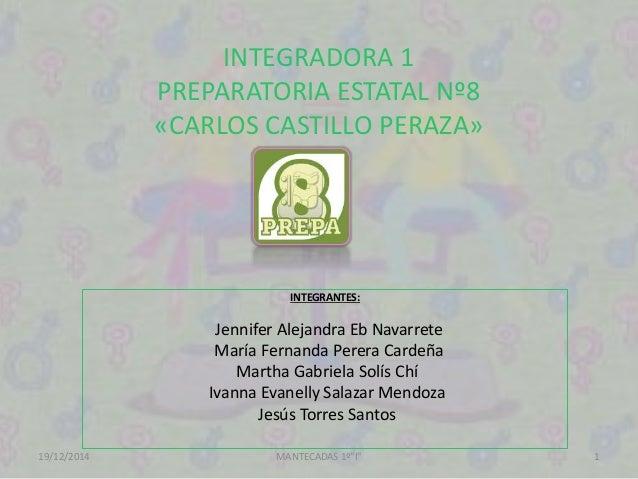 INTEGRADORA 1 PREPARATORIA ESTATAL Nº8 «CARLOS CASTILLO PERAZA» INTEGRANTES: Jennifer Alejandra Eb Navarrete María Fernand...