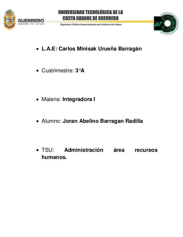 L.A.E: Carlos Minisak Urueña BarragánCuatrimestre: 3°AMateria: Integradora IAlumno: Joran Abelino Barragan RadillaTSU: Adm...