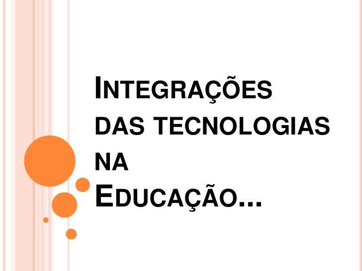 INTEGRAÇÕESDAS TECNOLOGIASNAEDUCAÇÃO...