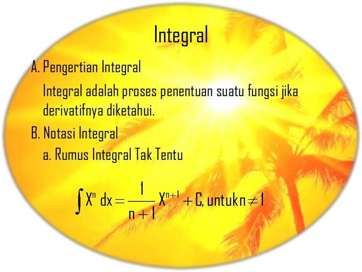 IntegralA. Pengertian Integral   Integral adalah proses penentuan suatu fungsi jika   derivatifnya diketahui.B. Notasi Int...