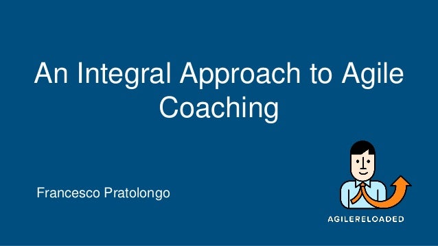An Integral Approach to Agile Coaching Francesco Pratolongo