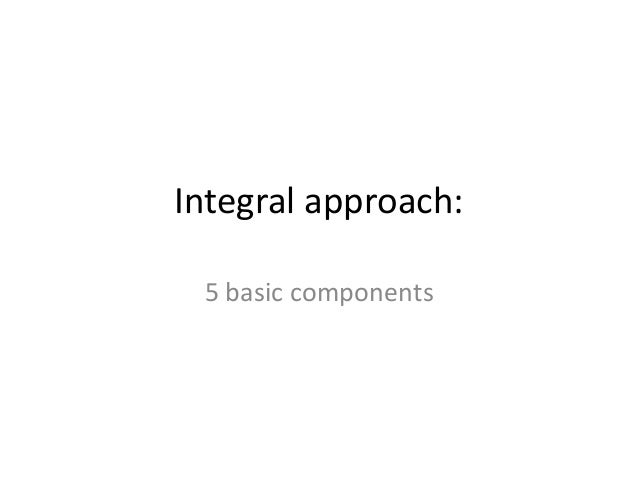 Integral approach: 5 basic components