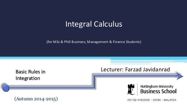 Lecturer: Farzad Javidanrad Integral Calculus (for MSc & PhD Business, Management & Finance Students) (Autumn 2014-2015) B...