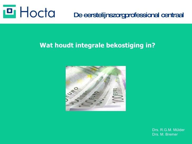De eerstelijnszorgprofessional centraal Wat houdt integrale bekostiging in? Drs. R.G.M. Mülder  Drs. M. Bremer