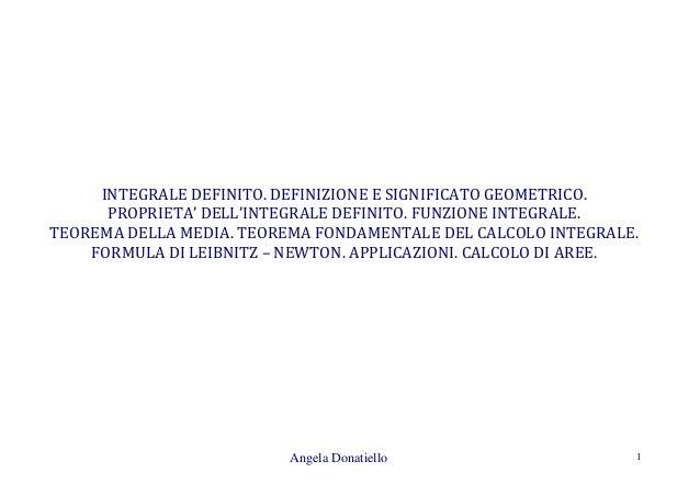 Angela Donatiello 1 INTEGRALE DEFINITO. DEFINIZIONE E SIGNIFICATO GEOMETRICO. PROPRIETA' DELL'INTEGRALE DEFINITO. FUNZIONE...