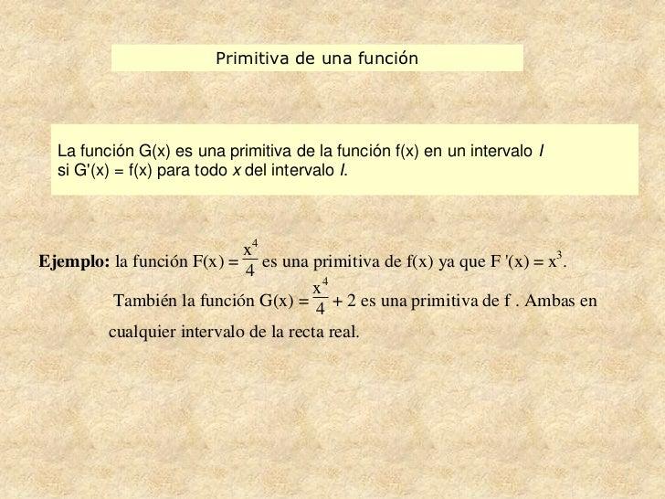 Primitiva de una función  La función G(x) es una primitiva de la función f(x) en un intervalo I  si G(x) = f(x) para todo ...