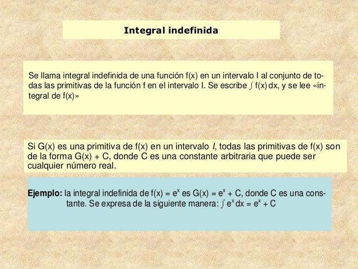 Integral indefinidaSe llama integral indefinida de una función f(x) en un intervalo I al conjunto de to-das las primitivas...