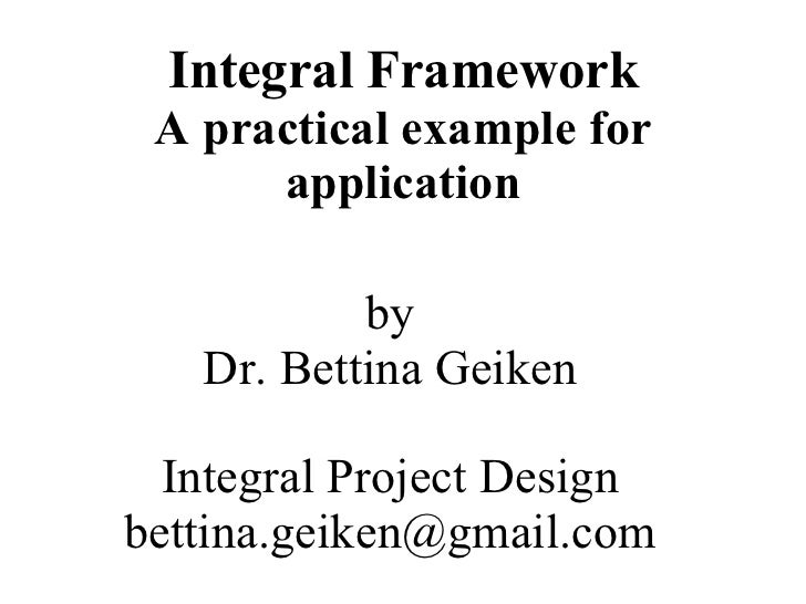 Integral Framework A practical example for      application           by   Dr. Bettina Geiken  Integral Project Designbett...