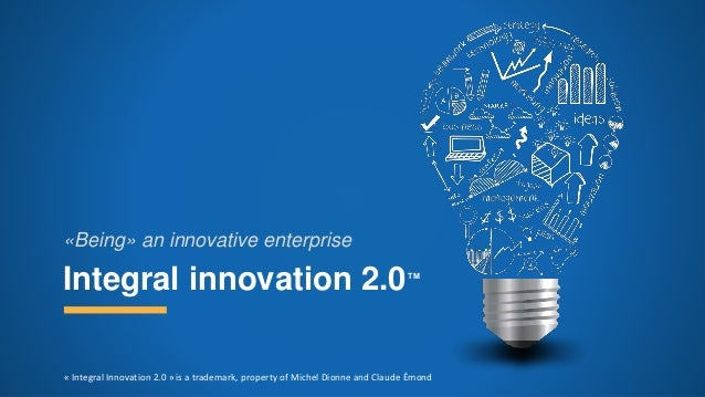 Integral innovation 2.0TM «Being» an innovative enterprise « Integral Innovation 2.0 » is a trademark, property of Michel ...