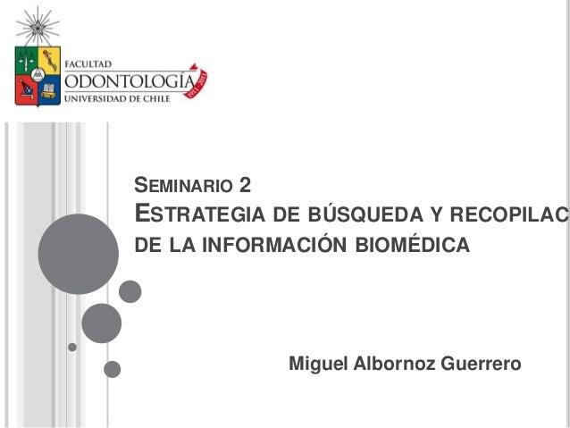 SEMINARIO 2ESTRATEGIA DE BÚSQUEDA Y RECOPILACIDE LA INFORMACIÓN BIOMÉDICA              Miguel Albornoz Guerrero