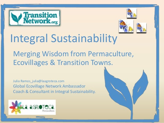 Integral SustainabilityMerging Wisdom from Permaculture,Ecovillages & Transition Towns.Julia Ramos_julia@laagroteca.comGlo...