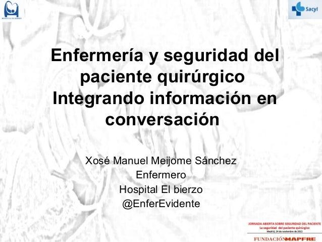 Enfermería y seguridad del paciente quirúrgico Integrando información en conversación Xosé Manuel Meijome Sánchez Enfermer...