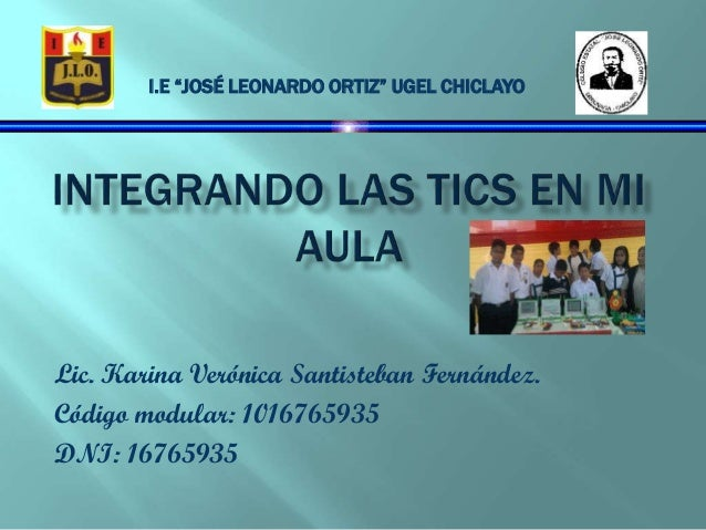 "Lic. Karina Verónica Santisteban Fernández. Código modular: 1016765935 DNI: 16765935 I.E ""JOSÉ LEONARDO ORTIZ"" UGEL CHICLA..."