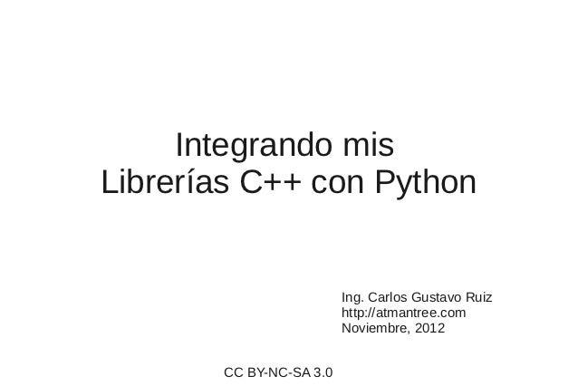 Integrando misLibrerías C++ con Python                         Ing. Carlos Gustavo Ruiz                         http://atm...