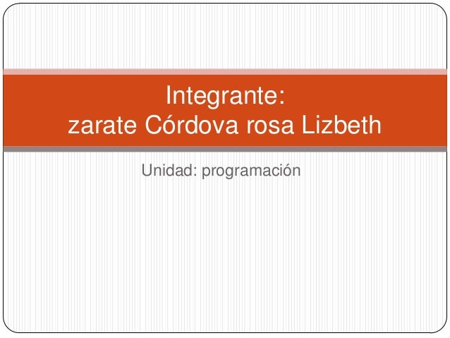 Unidad: programaciónIntegrante:zarate Córdova rosa Lizbeth