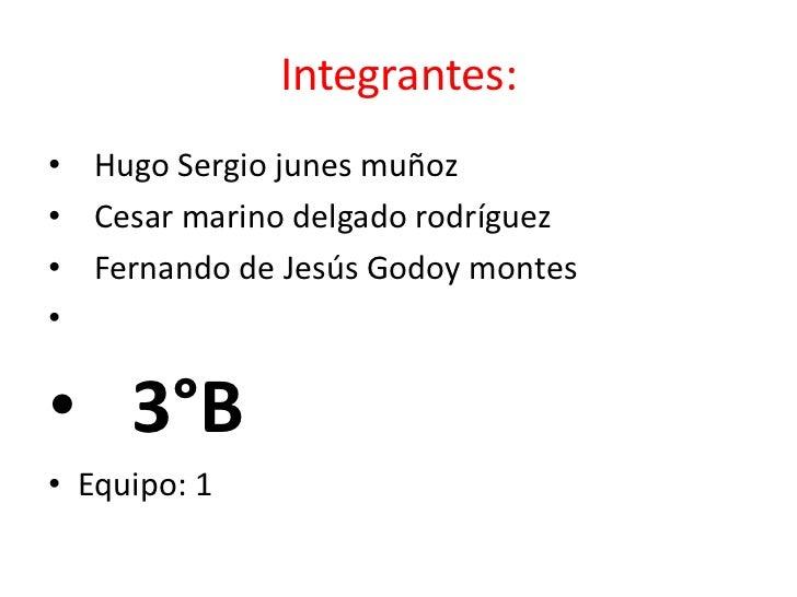 Integrantes:<br />  Hugo Sergio junes muñoz<br />  Cesar marino delgado rodríguez<br />  Fernando de Jesús Godoy montes<br...