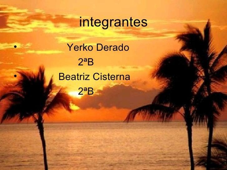 integrantes <ul><li>Yerko Derado </li></ul><ul><li>2ªB </li></ul><ul><li>Beatriz Cisterna </li></ul><ul><li>2ªB  </li></ul>