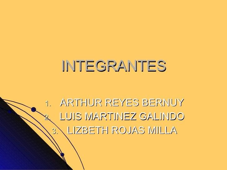 <ul><li>ARTHUR REYES BERNUY </li></ul><ul><li>LUIS MARTINEZ GALINDO </li></ul><ul><li>LIZBETH ROJAS MILLA </li></ul>INTEGR...