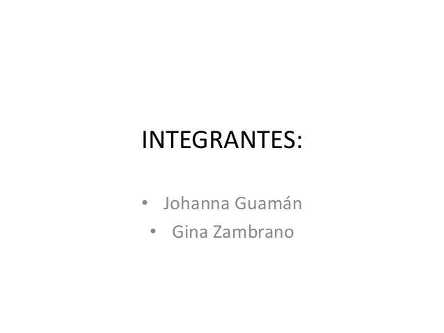 INTEGRANTES:• Johanna Guamán• Gina Zambrano