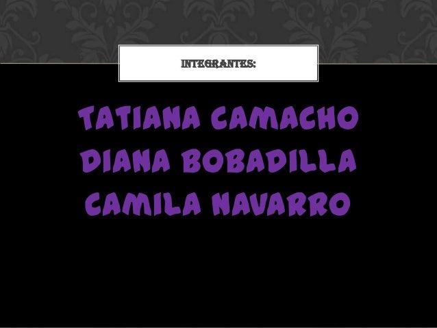Tatiana camachoDiana bobadillaCamila navarroINTEGRANTES: